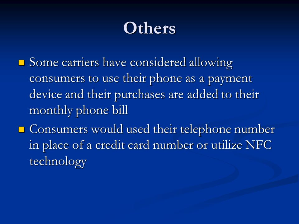 Others Some carriers have considered allowing consumers to use their phone as a payment device and their purchases are added to their monthly phone bi