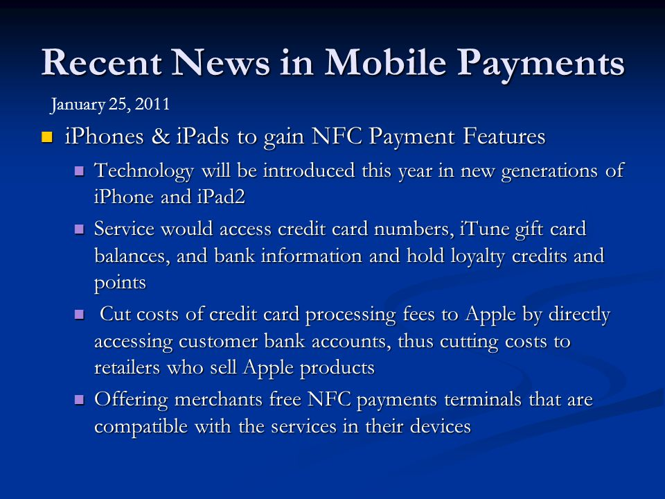 Recent News in Mobile Payments iPhones & iPads to gain NFC Payment Features iPhones & iPads to gain NFC Payment Features Technology will be introduced