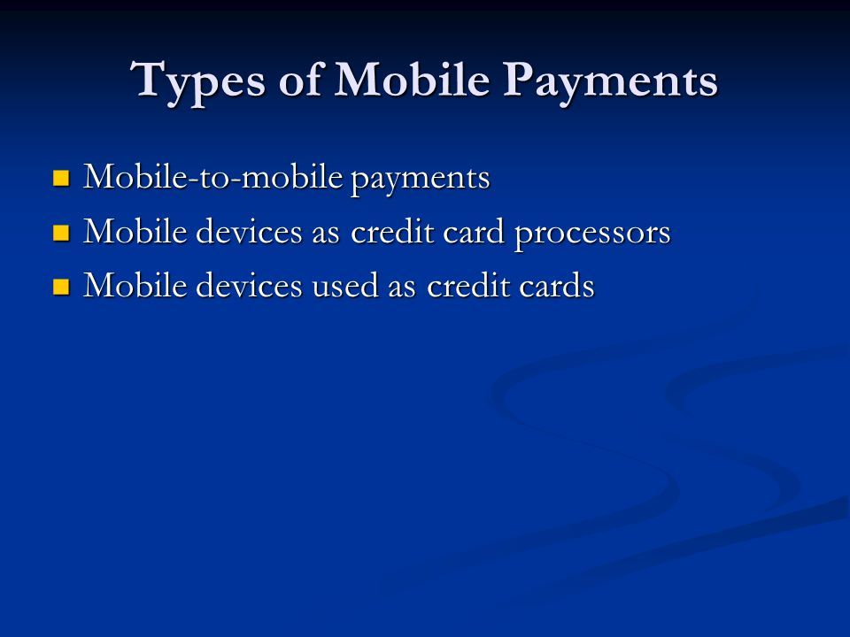 Types of Mobile Payments Mobile-to-mobile payments Mobile-to-mobile payments Mobile devices as credit card processors Mobile devices as credit card pr