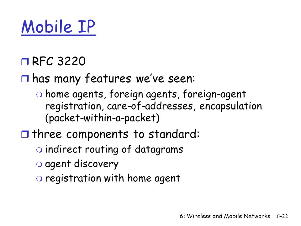 6: Wireless and Mobile Networks6-22 Mobile IP r RFC 3220 r has many features weve seen: m home agents, foreign agents, foreign-agent registration, care-of-addresses, encapsulation (packet-within-a-packet) r three components to standard: m indirect routing of datagrams m agent discovery m registration with home agent