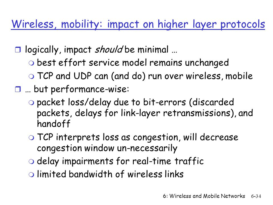 6: Wireless and Mobile Networks6-34 Wireless, mobility: impact on higher layer protocols r logically, impact should be minimal … m best effort service model remains unchanged m TCP and UDP can (and do) run over wireless, mobile r … but performance-wise: m packet loss/delay due to bit-errors (discarded packets, delays for link-layer retransmissions), and handoff m TCP interprets loss as congestion, will decrease congestion window un-necessarily m delay impairments for real-time traffic m limited bandwidth of wireless links