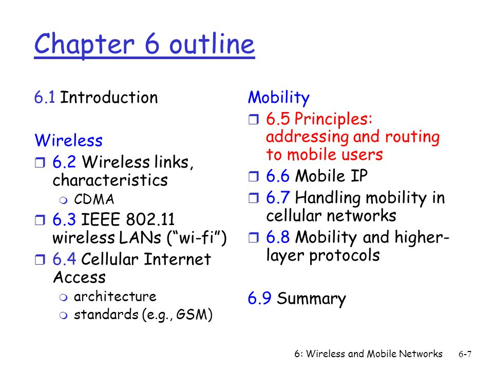 6: Wireless and Mobile Networks6-7 Chapter 6 outline 6.1 Introduction Wireless r 6.2 Wireless links, characteristics m CDMA r 6.3 IEEE 802.11 wireless LANs (wi-fi) r 6.4 Cellular Internet Access m architecture m standards (e.g., GSM) Mobility r 6.5 Principles: addressing and routing to mobile users r 6.6 Mobile IP r 6.7 Handling mobility in cellular networks r 6.8 Mobility and higher- layer protocols 6.9 Summary