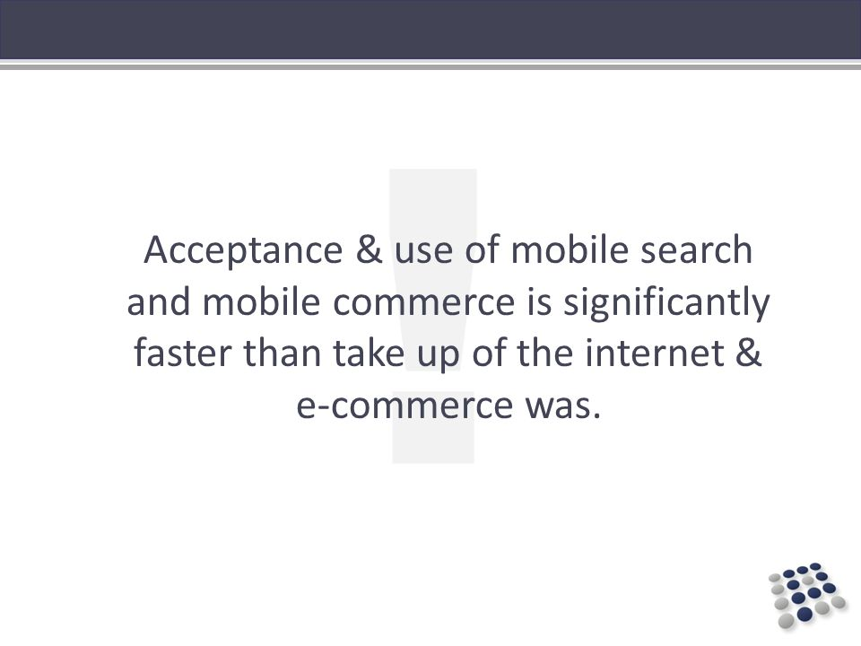 ! Acceptance & use of mobile search and mobile commerce is significantly faster than take up of the internet & e-commerce was.