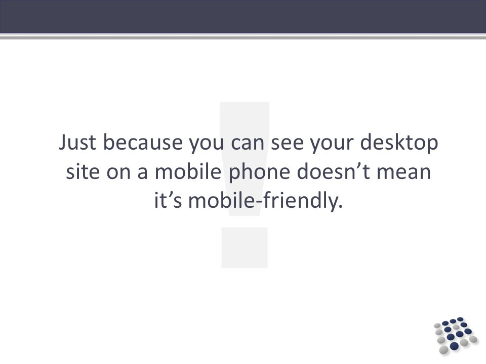 ! Just because you can see your desktop site on a mobile phone doesnt mean its mobile-friendly.