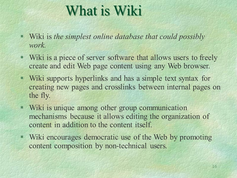 16 What is Wiki §Wiki is the simplest online database that could possibly work. §Wiki is a piece of server software that allows users to freely create