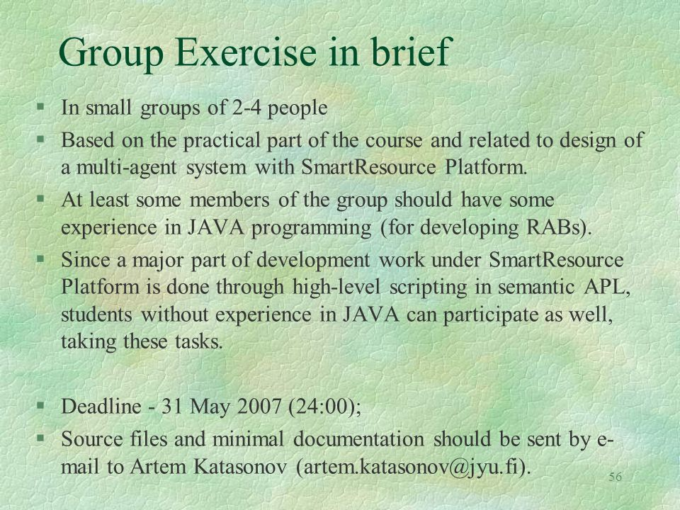 56 Group Exercise in brief §In small groups of 2-4 people §Based on the practical part of the course and related to design of a multi-agent system wit