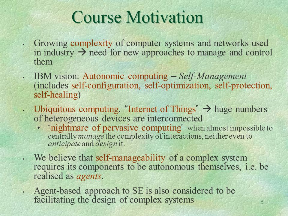 6 Course Motivation Growing complexity of computer systems and networks used in industry need for new approaches to manage and control them IBM vision