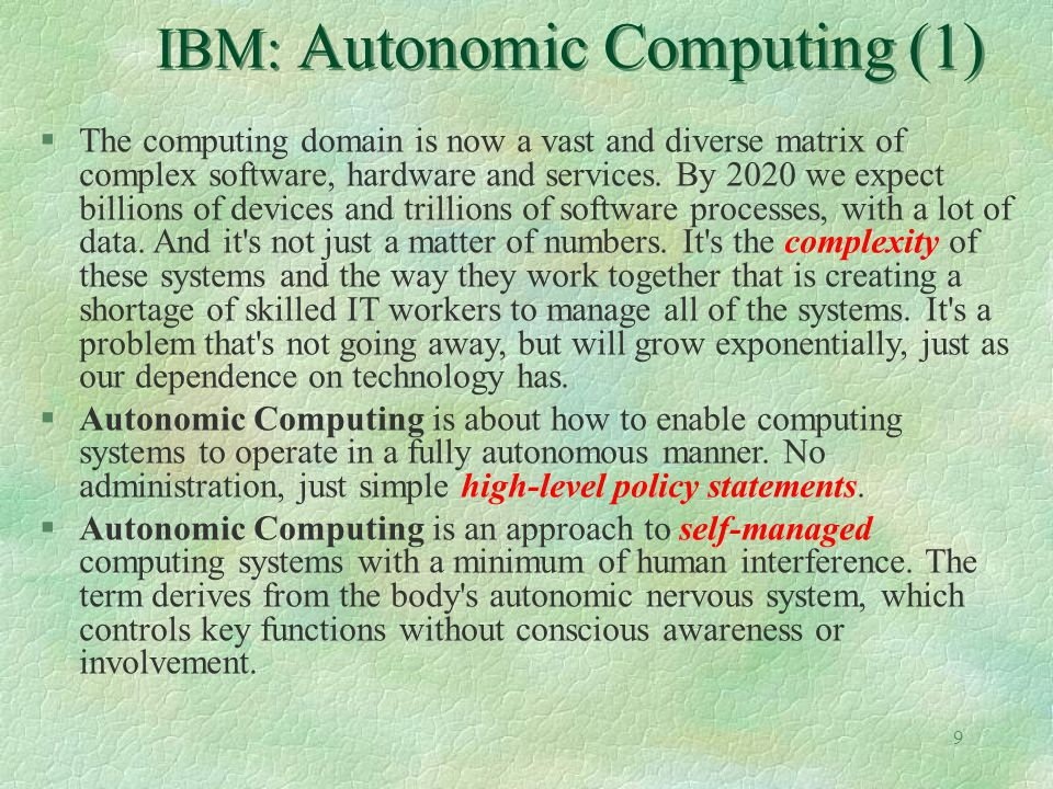 9 IBM: Autonomic Computing (1) §The computing domain is now a vast and diverse matrix of complex software, hardware and services. By 2020 we expect bi