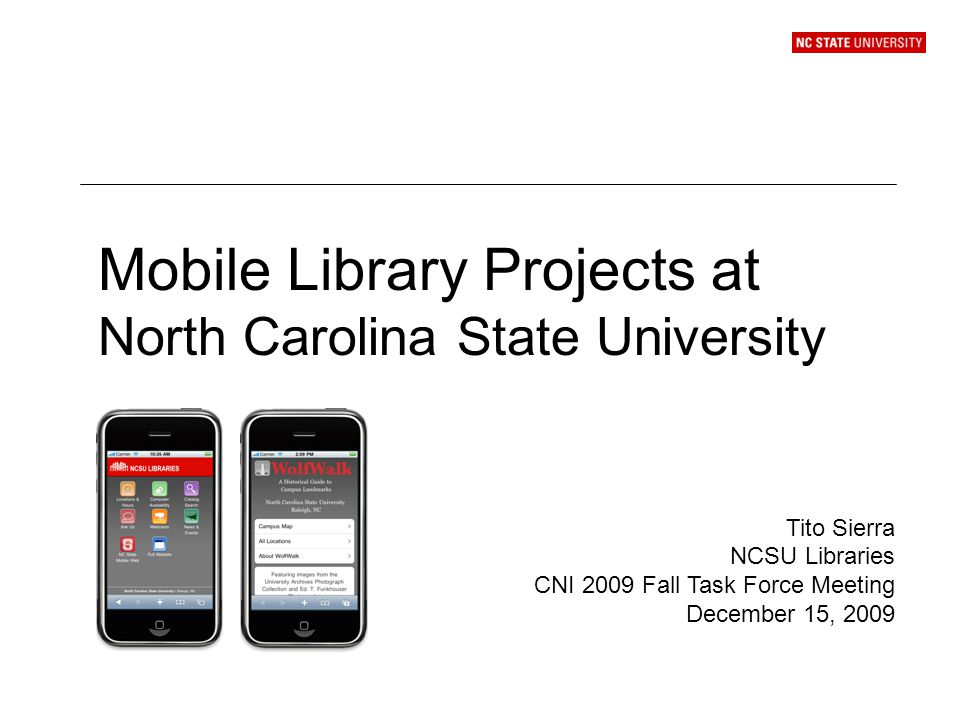 Mobile Library Projects at North Carolina State University Tito Sierra NCSU Libraries CNI 2009 Fall Task Force Meeting December 15, 2009