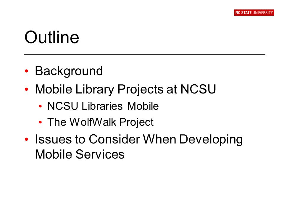Outline Background Mobile Library Projects at NCSU NCSU Libraries Mobile The WolfWalk Project Issues to Consider When Developing Mobile Services