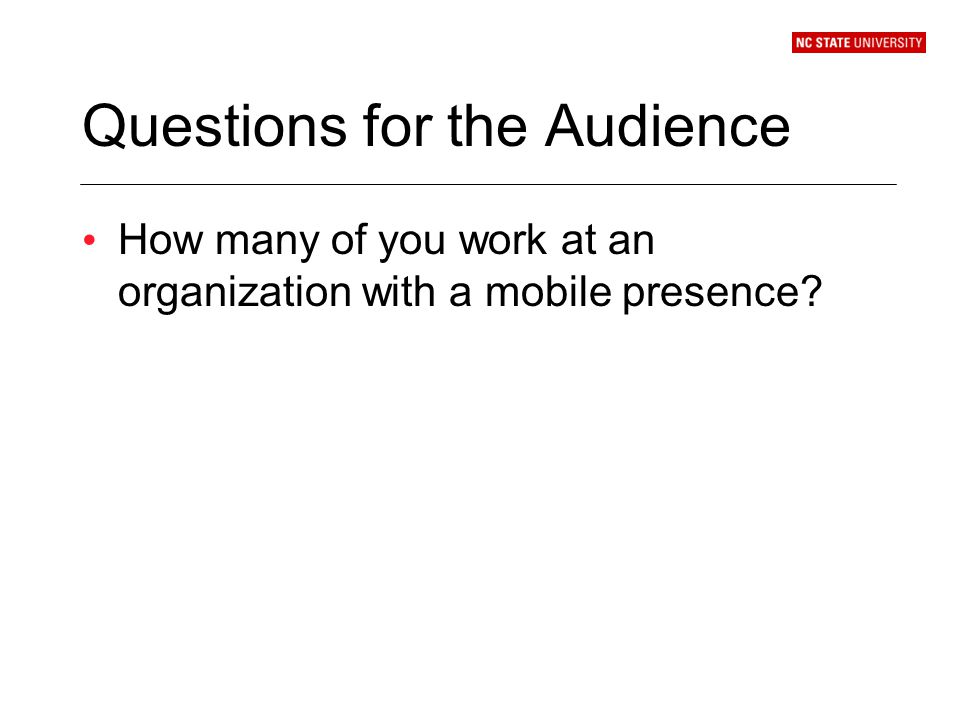 Questions for the Audience How many of you work at an organization with a mobile presence?