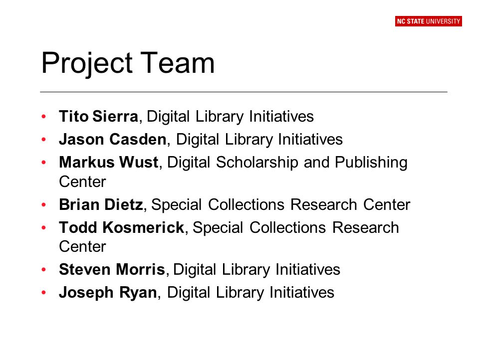 Project Team Tito Sierra, Digital Library Initiatives Jason Casden, Digital Library Initiatives Markus Wust, Digital Scholarship and Publishing Center Brian Dietz, Special Collections Research Center Todd Kosmerick, Special Collections Research Center Steven Morris, Digital Library Initiatives Joseph Ryan, Digital Library Initiatives