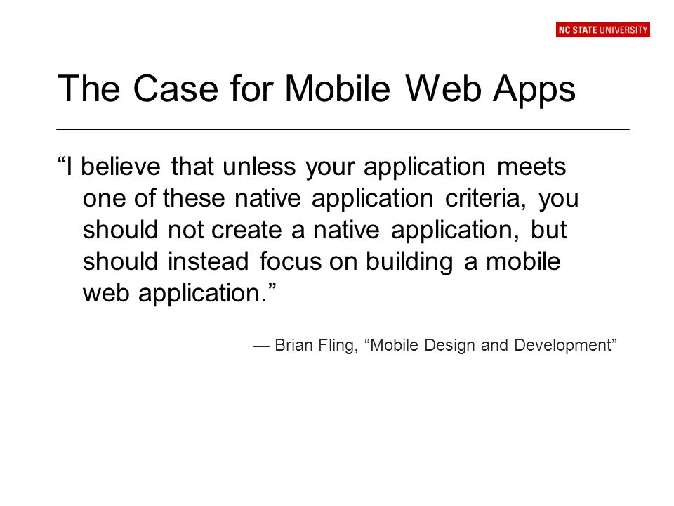 The Case for Mobile Web Apps I believe that unless your application meets one of these native application criteria, you should not create a native application, but should instead focus on building a mobile web application.