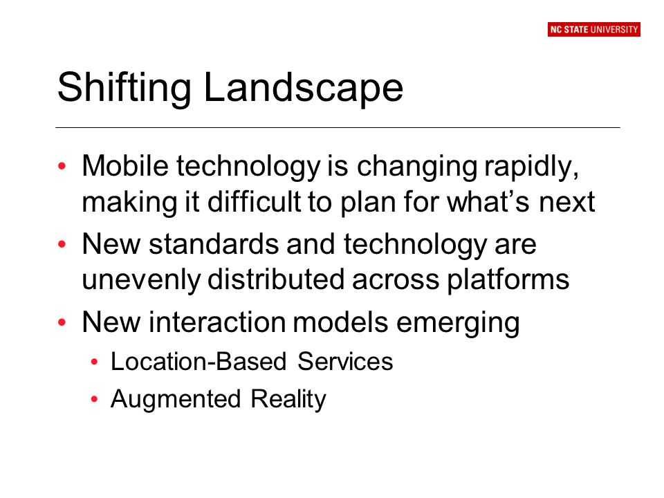 Shifting Landscape Mobile technology is changing rapidly, making it difficult to plan for whats next New standards and technology are unevenly distributed across platforms New interaction models emerging Location-Based Services Augmented Reality