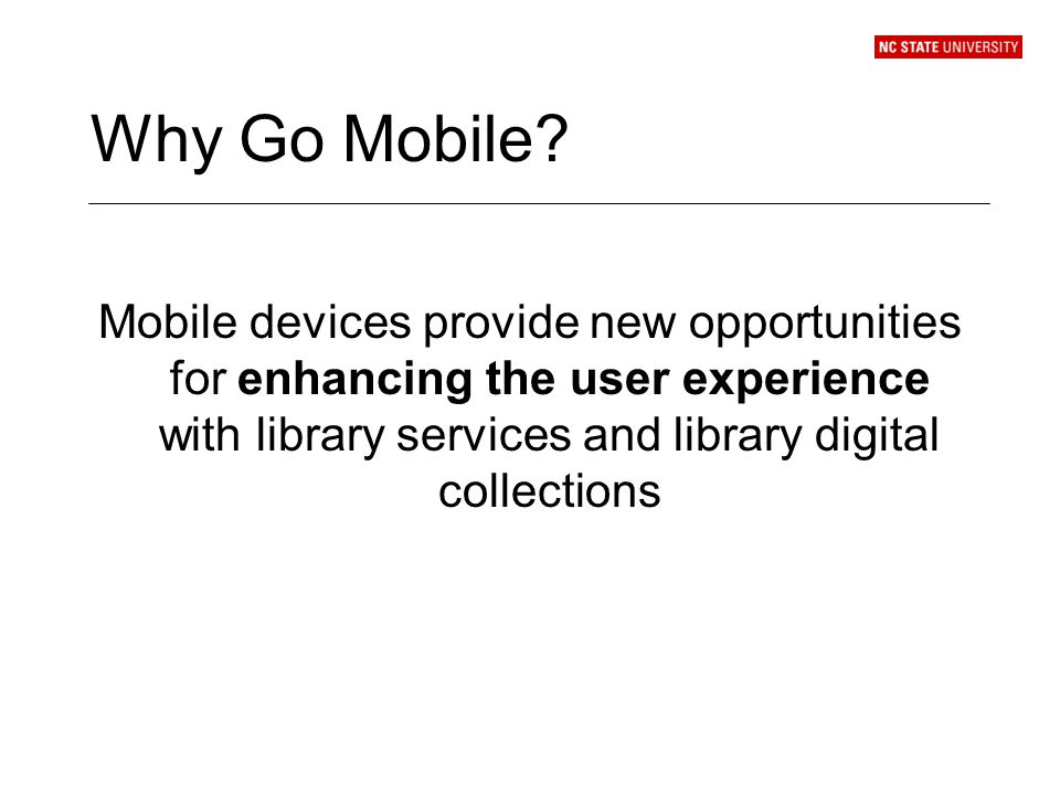 Why Go Mobile? Mobile devices provide new opportunities for enhancing the user experience with library services and library digital collections
