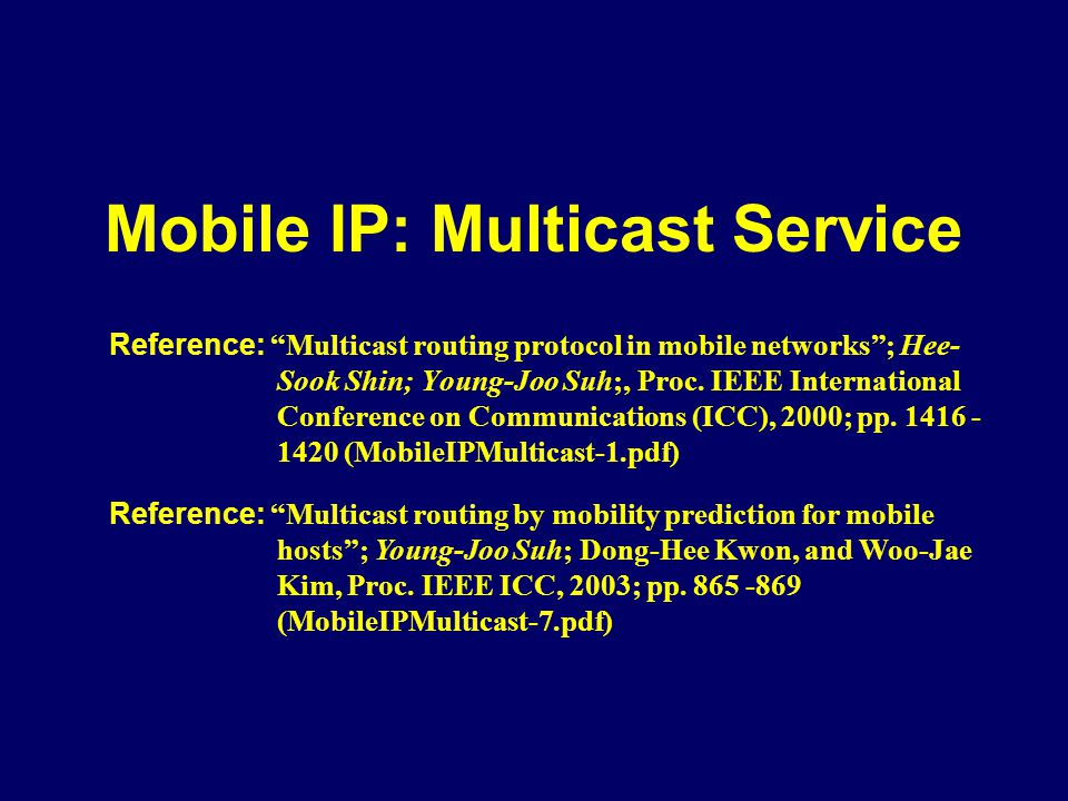 Mobile IP: Multicast Service Reference: Multicast routing protocol in mobile networks; Hee- Sook Shin; Young-Joo Suh;, Proc. IEEE International Confer