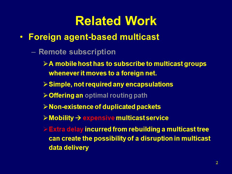 2 Related Work Foreign agent-based multicast –Remote subscription A mobile host has to subscribe to multicast groups whenever it moves to a foreign net.