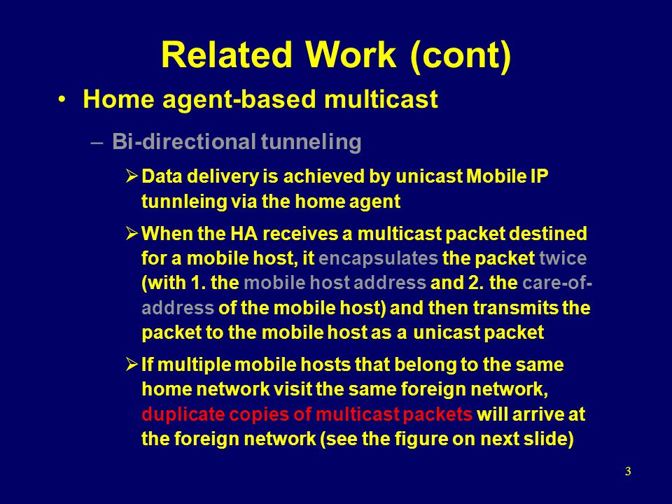 3 Related Work (cont) Home agent-based multicast –Bi-directional tunneling Data delivery is achieved by unicast Mobile IP tunnleing via the home agent
