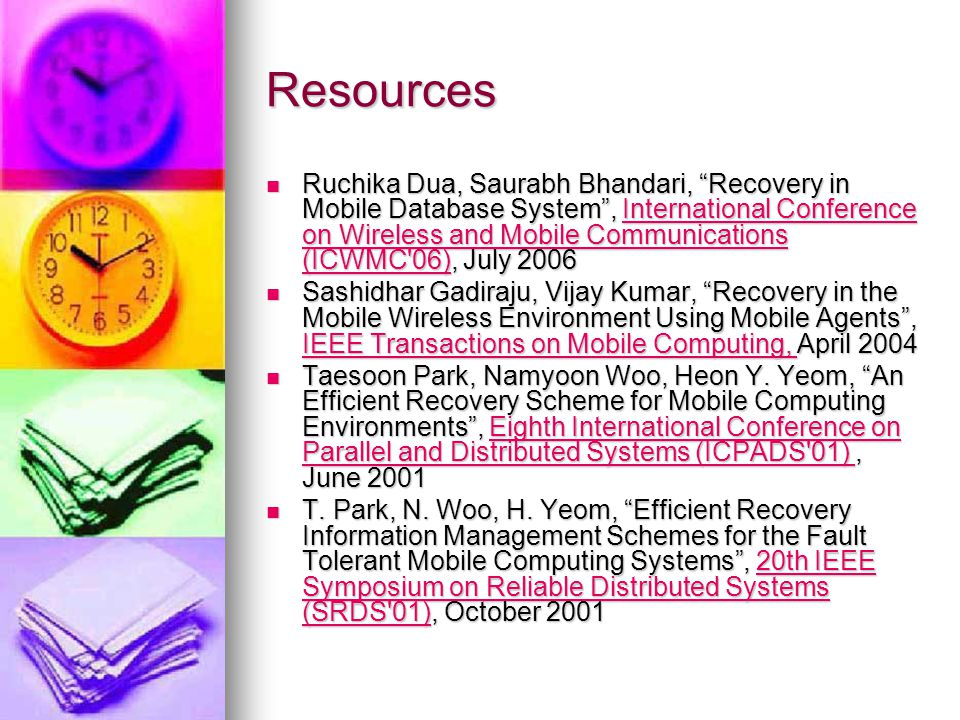 Resources Ruchika Dua, Saurabh Bhandari, Recovery in Mobile Database System, International Conference on Wireless and Mobile Communications (ICWMC 06), July 2006 Ruchika Dua, Saurabh Bhandari, Recovery in Mobile Database System, International Conference on Wireless and Mobile Communications (ICWMC 06), July 2006International Conference on Wireless and Mobile Communications (ICWMC 06)International Conference on Wireless and Mobile Communications (ICWMC 06) Sashidhar Gadiraju, Vijay Kumar, Recovery in the Mobile Wireless Environment Using Mobile Agents, IEEE Transactions on Mobile Computing, April 2004 Sashidhar Gadiraju, Vijay Kumar, Recovery in the Mobile Wireless Environment Using Mobile Agents, IEEE Transactions on Mobile Computing, April 2004 IEEE Transactions on Mobile Computing, IEEE Transactions on Mobile Computing, Taesoon Park, Namyoon Woo, Heon Y.