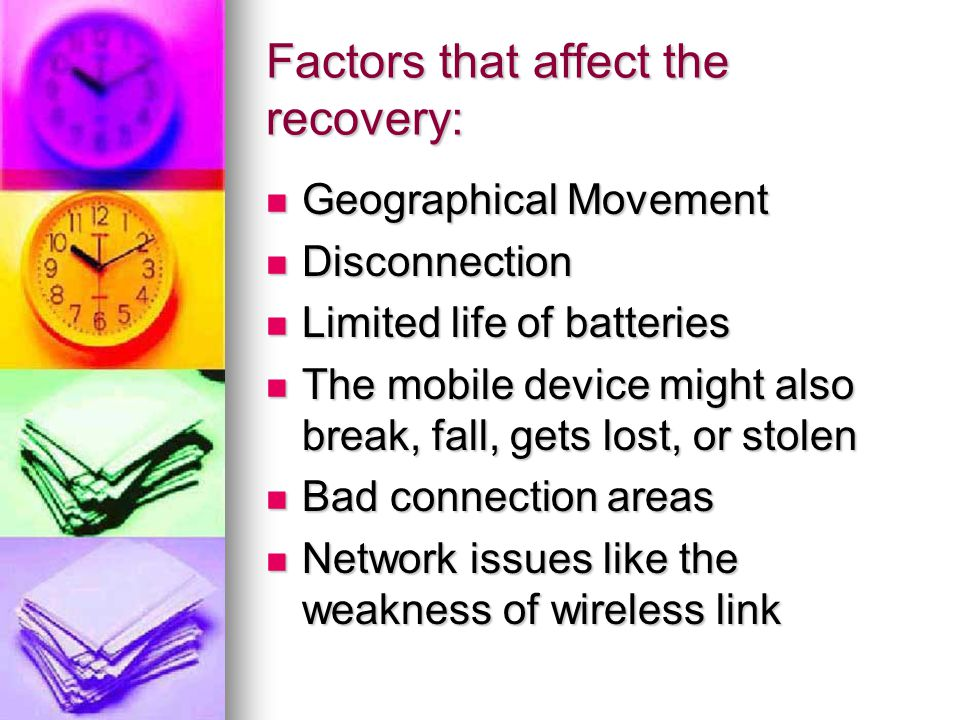 Factors that affect the recovery: Geographical Movement Geographical Movement Disconnection Disconnection Limited life of batteries Limited life of batteries The mobile device might also break, fall, gets lost, or stolen The mobile device might also break, fall, gets lost, or stolen Bad connection areas Bad connection areas Network issues like the weakness of wireless link Network issues like the weakness of wireless link