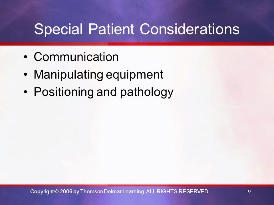 Copyright © 2006 by Thomson Delmar Learning. ALL RIGHTS RESERVED.9 Special Patient Considerations Communication Manipulating equipment Positioning and