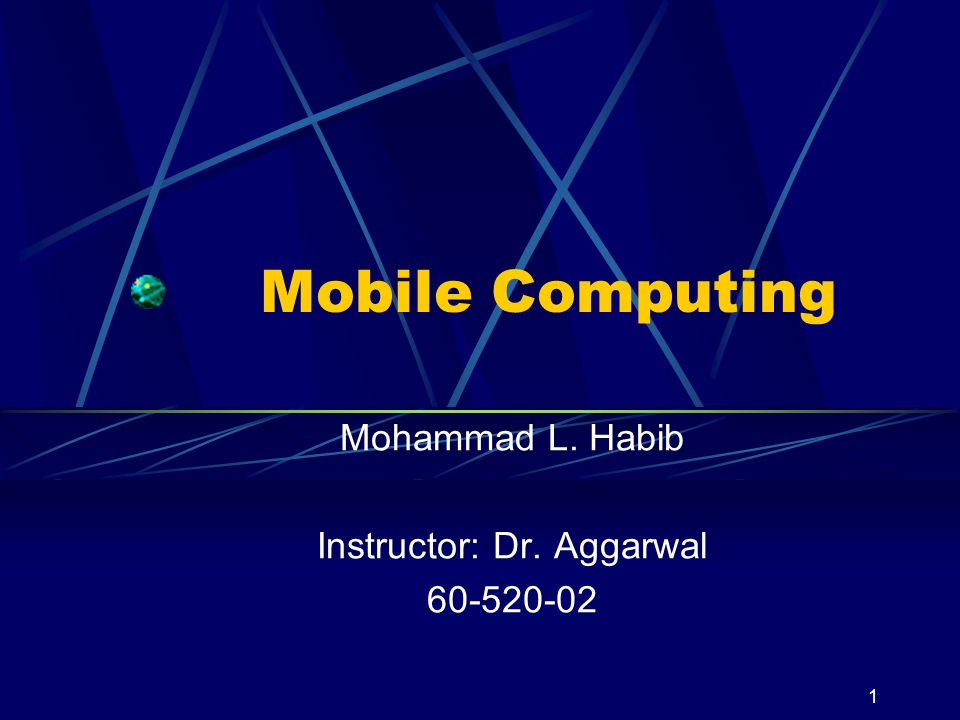 1 Mobile Computing Mohammad L. Habib Instructor: Dr. Aggarwal 60-520-02
