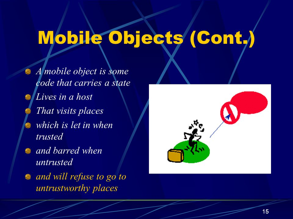 15 Mobile Objects (Cont.) A mobile object is some code that carries a state Lives in a host That visits places which is let in when trusted and barred when untrusted and will refuse to go to untrustworthy places