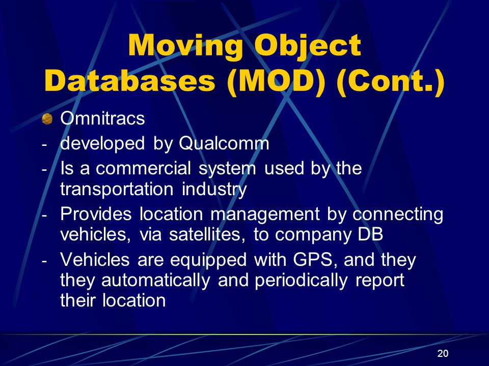 20 Moving Object Databases (MOD) (Cont.) Omnitracs - developed by Qualcomm - Is a commercial system used by the transportation industry - Provides location management by connecting vehicles, via satellites, to company DB - Vehicles are equipped with GPS, and they they automatically and periodically report their location