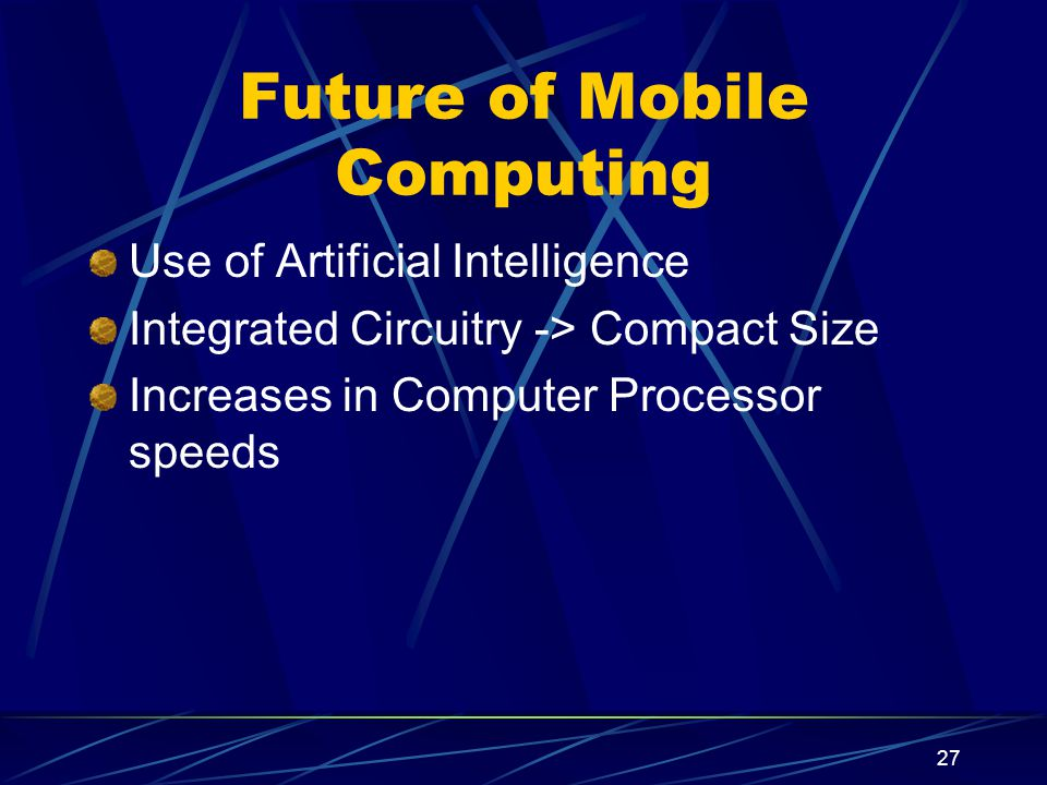 27 Future of Mobile Computing Use of Artificial Intelligence Integrated Circuitry -> Compact Size Increases in Computer Processor speeds