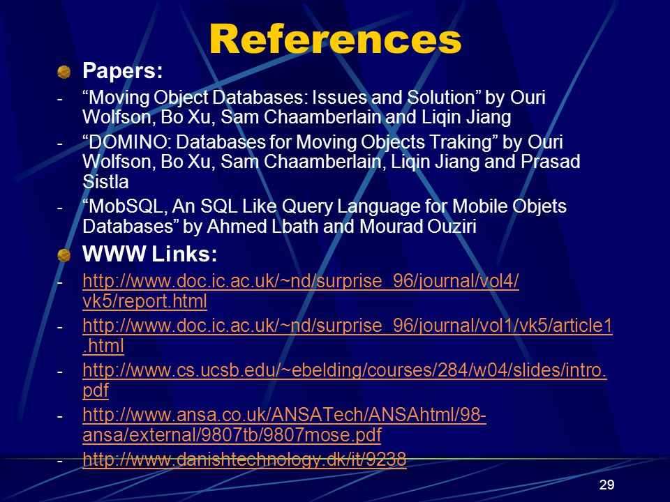 29 References Papers: - Moving Object Databases: Issues and Solution by Ouri Wolfson, Bo Xu, Sam Chaamberlain and Liqin Jiang - DOMINO: Databases for Moving Objects Traking by Ouri Wolfson, Bo Xu, Sam Chaamberlain, Liqin Jiang and Prasad Sistla - MobSQL, An SQL Like Query Language for Mobile Objets Databases by Ahmed Lbath and Mourad Ouziri WWW Links: - http://www.doc.ic.ac.uk/~nd/surprise_96/journal/vol4/ vk5/report.html http://www.doc.ic.ac.uk/~nd/surprise_96/journal/vol4/ vk5/report.html - http://www.doc.ic.ac.uk/~nd/surprise_96/journal/vol1/vk5/article1.html http://www.doc.ic.ac.uk/~nd/surprise_96/journal/vol1/vk5/article1.html - http://www.cs.ucsb.edu/~ebelding/courses/284/w04/slides/intro.