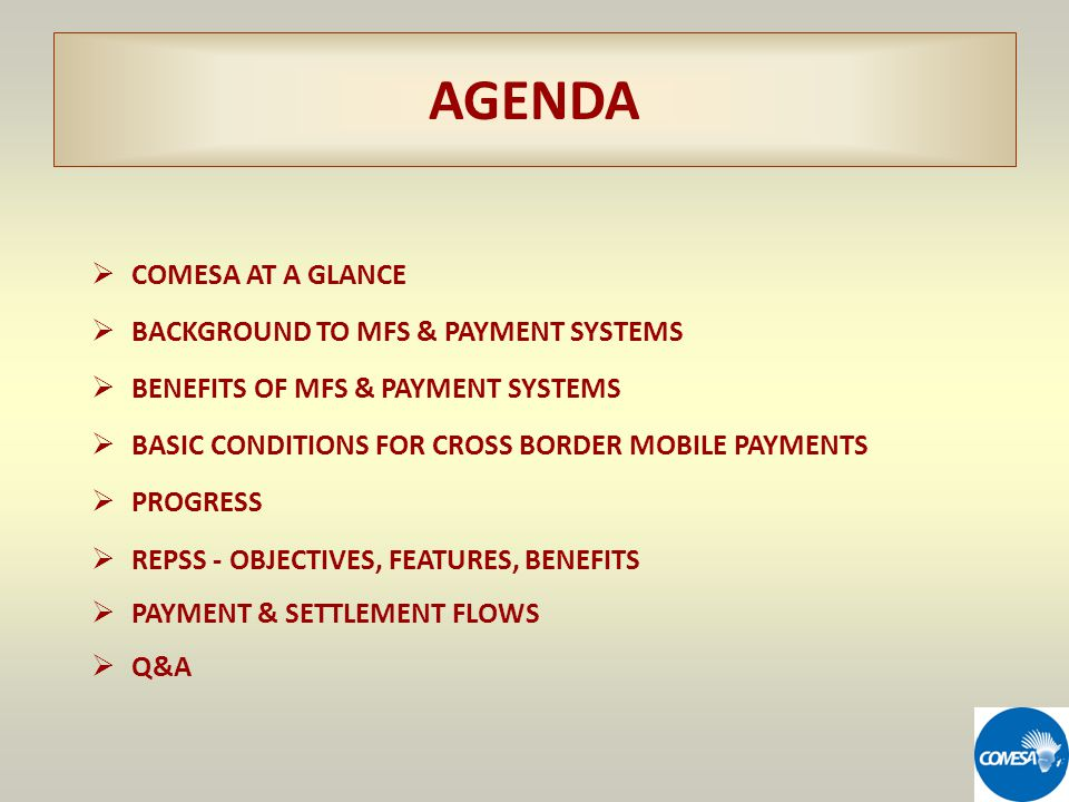 AGENDA COMESA AT A GLANCE BACKGROUND TO MFS & PAYMENT SYSTEMS BENEFITS OF MFS & PAYMENT SYSTEMS BASIC CONDITIONS FOR CROSS BORDER MOBILE PAYMENTS PROGRESS REPSS - OBJECTIVES, FEATURES, BENEFITS PAYMENT & SETTLEMENT FLOWS Q&A