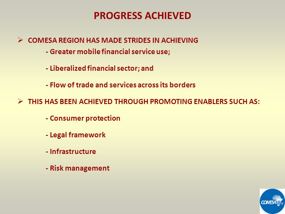 PROGRESS ACHIEVED COMESA REGION HAS MADE STRIDES IN ACHIEVING - Greater mobile financial service use; - Liberalized financial sector; and - Flow of trade and services across its borders THIS HAS BEEN ACHIEVED THROUGH PROMOTING ENABLERS SUCH AS: - Consumer protection - Legal framework - Infrastructure - Risk management