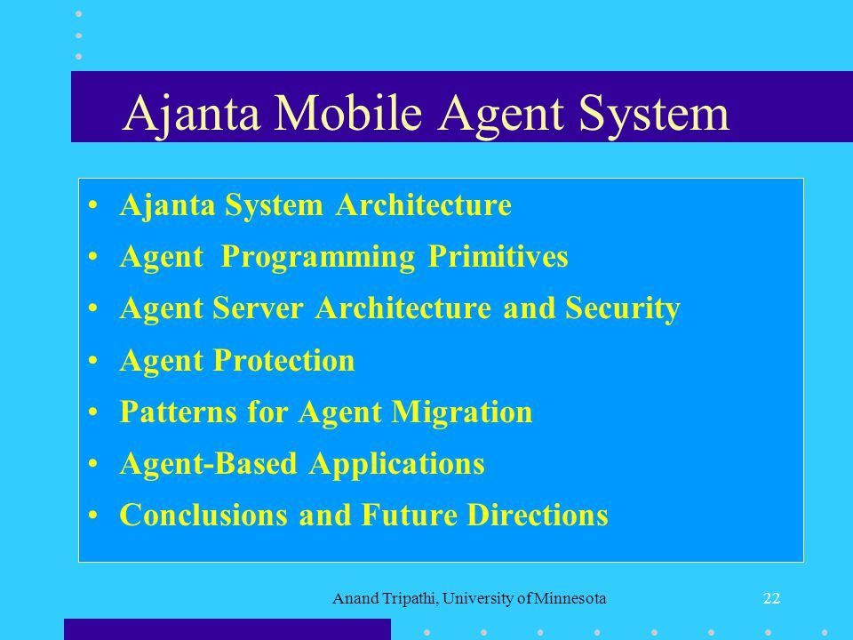 Anand Tripathi, University of Minnesota21 Agent Programming Systems Tacoma - Tcl based system developed at Cornell and Tromso University (1994-95) Agent Tcl - Tcl based system developed at Dartmouth College.