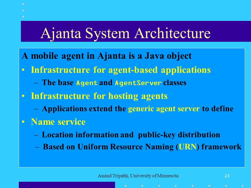 Anand Tripathi, University of Minnesota22 Ajanta Mobile Agent System Ajanta System Architecture Agent Programming Primitives Agent Server Architecture and Security Agent Protection Patterns for Agent Migration Agent-Based Applications Conclusions and Future Directions