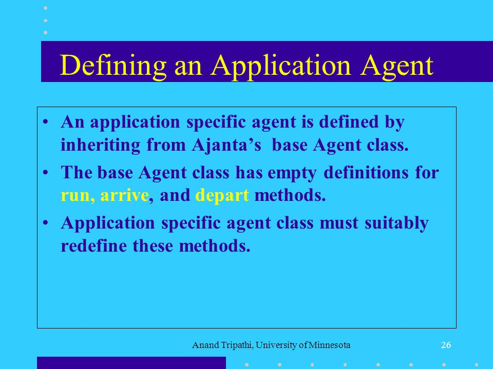 Anand Tripathi, University of Minnesota25 Agent Programming Support Base Agent class defines basic functionality for creating and launching an agent.