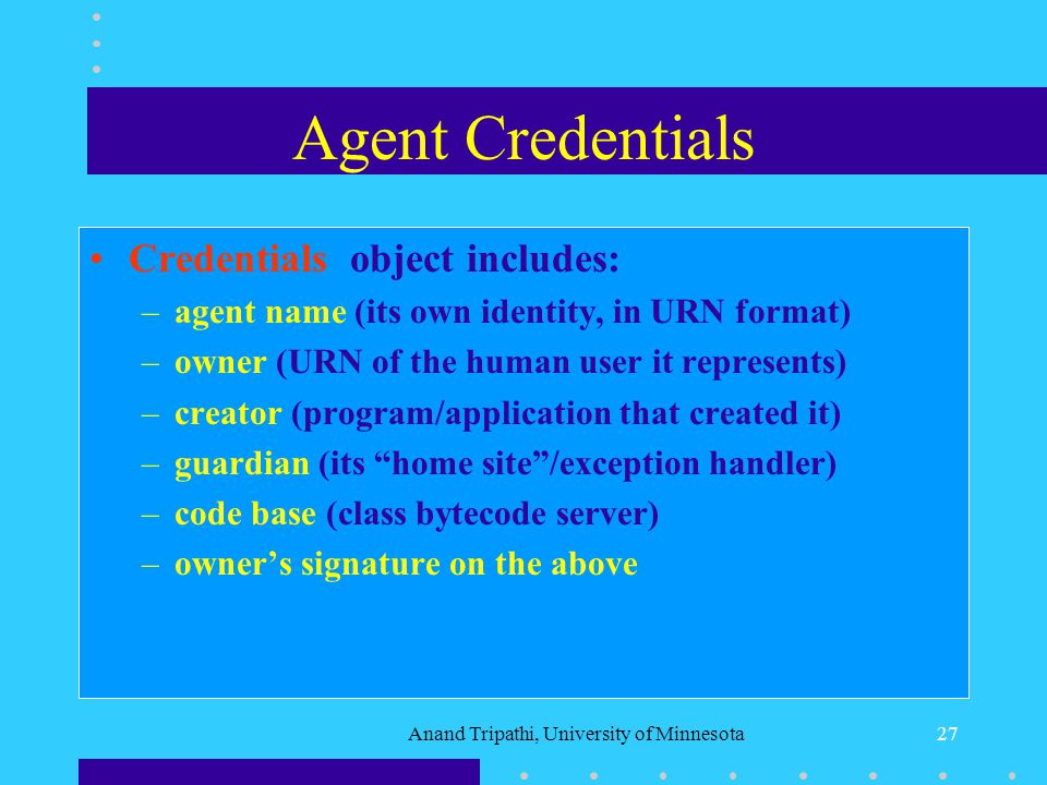 Anand Tripathi, University of Minnesota26 Defining an Application Agent An application specific agent is defined by inheriting from Ajantas base Agent class.