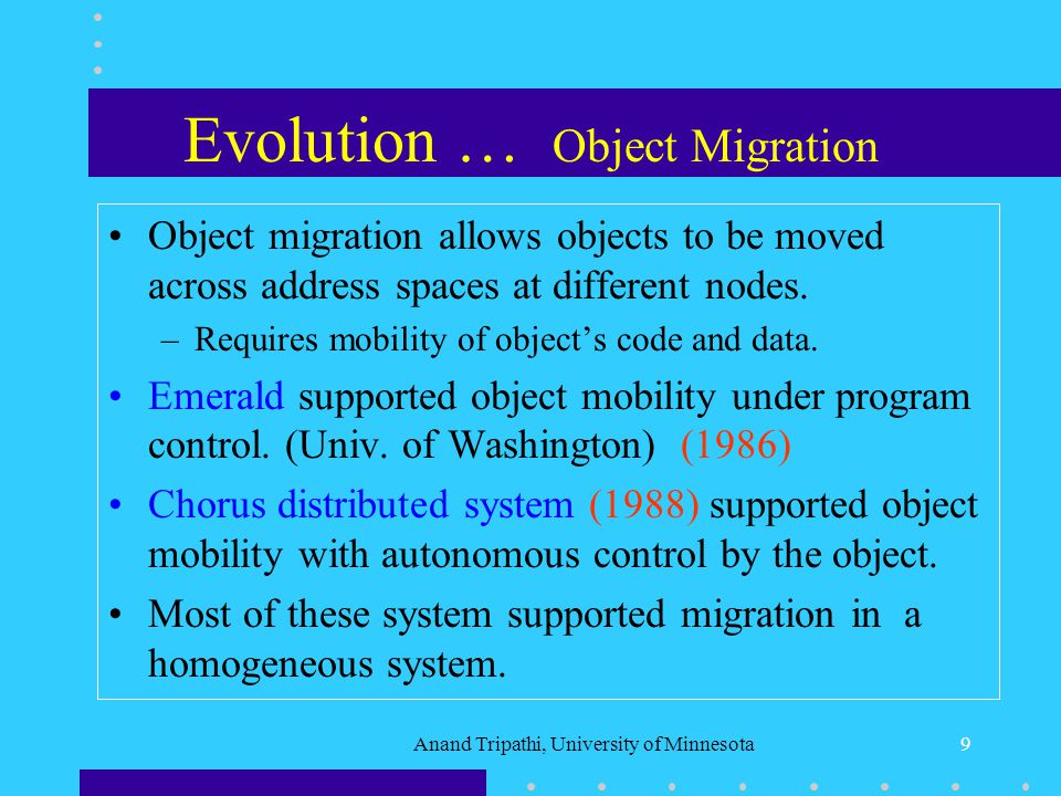 Anand Tripathi, University of Minnesota8 Evolution … Process Migration Process migration allows a partially executed process to be relocated to another node.