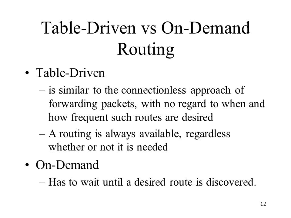 12 Table-Driven vs On-Demand Routing Table-Driven –is similar to the connectionless approach of forwarding packets, with no regard to when and how frequent such routes are desired –A routing is always available, regardless whether or not it is needed On-Demand –Has to wait until a desired route is discovered.