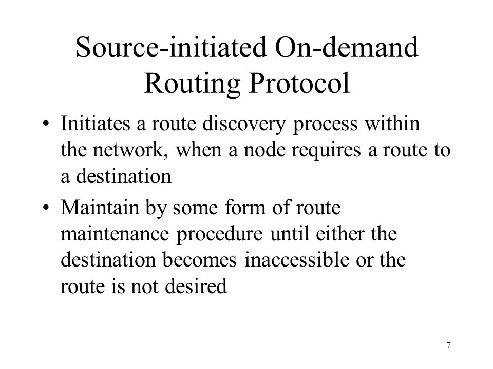 7 Source-initiated On-demand Routing Protocol Initiates a route discovery process within the network, when a node requires a route to a destination Maintain by some form of route maintenance procedure until either the destination becomes inaccessible or the route is not desired