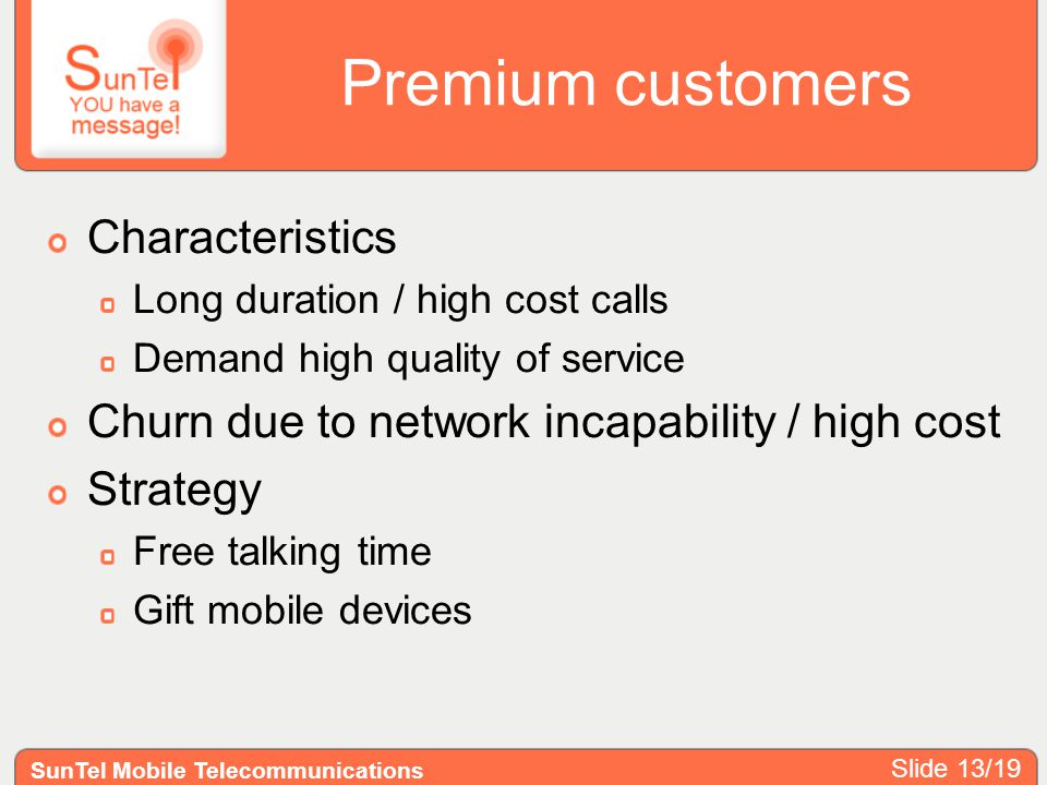 Premium customers Characteristics Long duration / high cost calls Demand high quality of service Churn due to network incapability / high cost Strategy Free talking time Gift mobile devices SunTel Mobile Telecommunications Slide 13/19