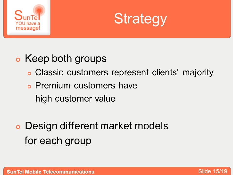 Strategy Keep both groups Classic customers represent clients majority Premium customers have high customer value Design different market models for e
