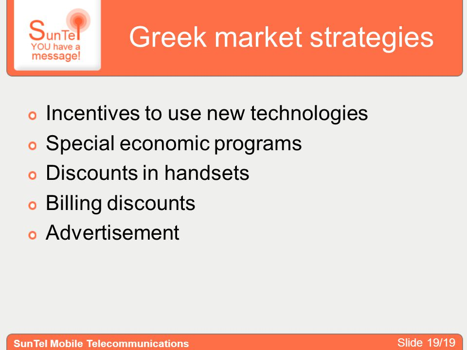 Greek market strategies Incentives to use new technologies Special economic programs Discounts in handsets Billing discounts Advertisement SunTel Mobile Telecommunications Slide 19/19