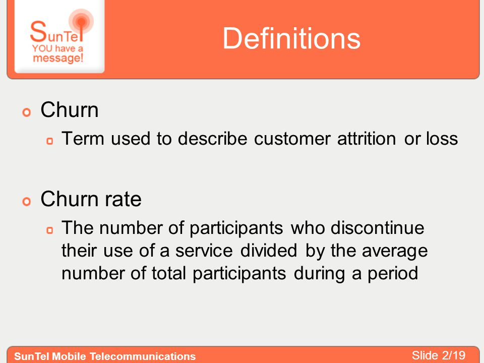 Definitions Churn Term used to describe customer attrition or loss Churn rate The number of participants who discontinue their use of a service divide
