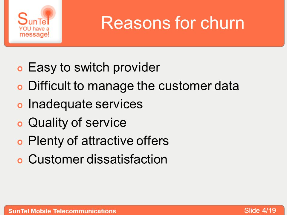 Reasons for churn Easy to switch provider Difficult to manage the customer data Inadequate services Quality of service Plenty of attractive offers Customer dissatisfaction SunTel Mobile Telecommunications Slide 4/19