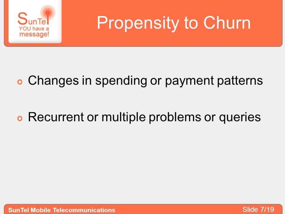 Propensity to Churn Changes in spending or payment patterns Recurrent or multiple problems or queries SunTel Mobile Telecommunications Slide 7/19