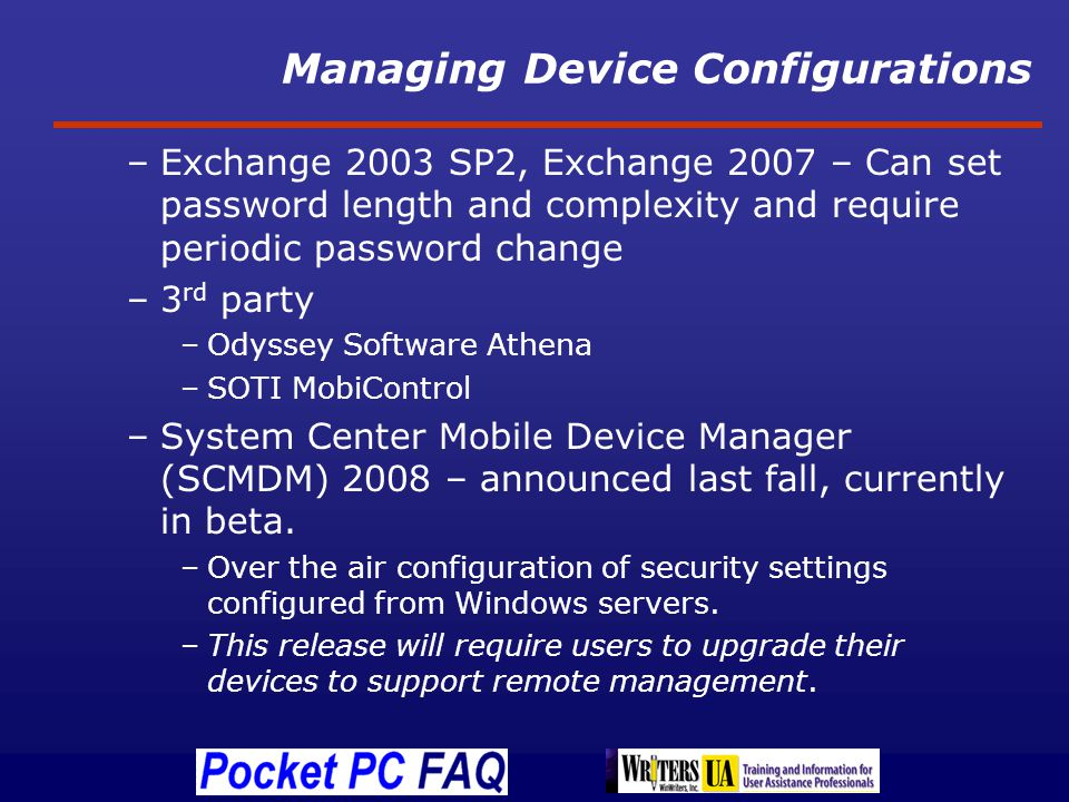 Managing Device Configurations –Exchange 2003 SP2, Exchange 2007 – Can set password length and complexity and require periodic password change –3 rd party –Odyssey Software Athena –SOTI MobiControl –System Center Mobile Device Manager (SCMDM) 2008 – announced last fall, currently in beta.