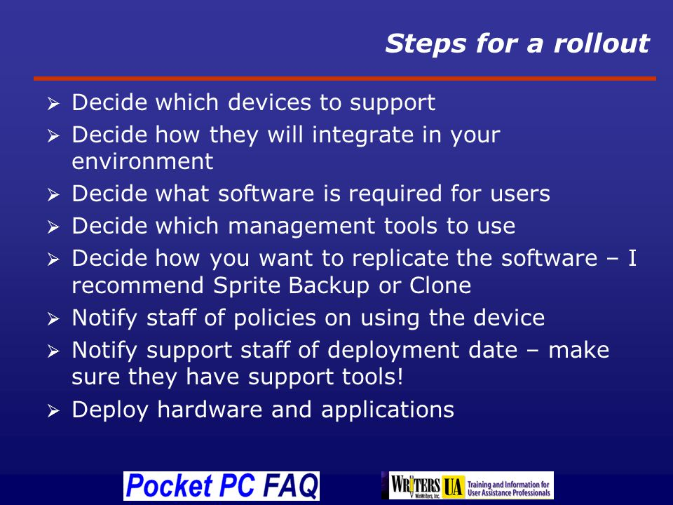 Steps for a rollout Decide which devices to support Decide how they will integrate in your environment Decide what software is required for users Decide which management tools to use Decide how you want to replicate the software – I recommend Sprite Backup or Clone Notify staff of policies on using the device Notify support staff of deployment date – make sure they have support tools.