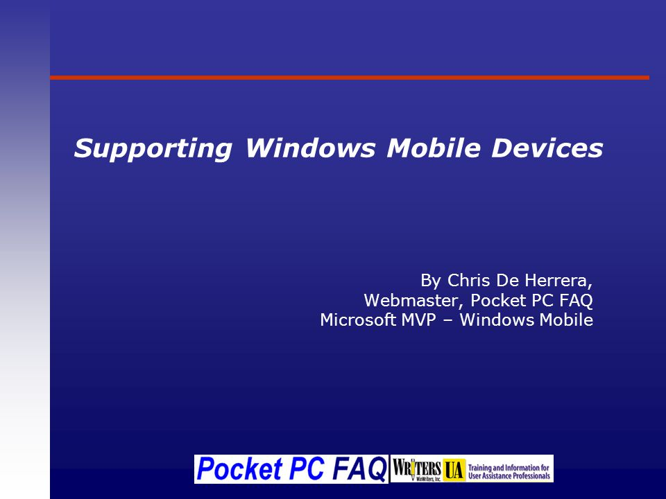 Supporting Windows Mobile Devices By Chris De Herrera, Webmaster, Pocket PC FAQ Microsoft MVP – Windows Mobile