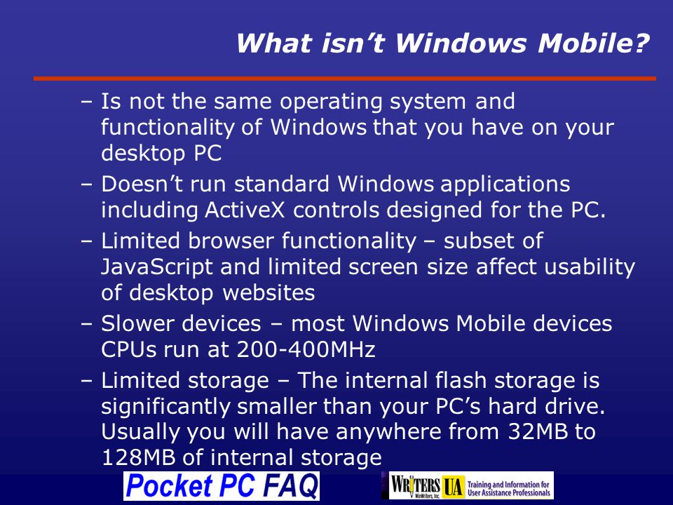 Emulator – Run Apps w/o a Device Test applications Create screen shots for documentation Reproduce user issues for support staff Best experience is with a Tablet PC because it allows you to emulate the Pocket PCs touch screen using a stylus just like a real mobile device Download of Windows Mobile 5 emulator for free - http://www.microsoft.com/downloads/details.asp x?familyid=C62D54A5-183A-4A1E-A7E2- CC500ED1F19A&displaylang=en http://www.microsoft.com/downloads/details.asp x?familyid=C62D54A5-183A-4A1E-A7E2- CC500ED1F19A&displaylang=en Windows Mobile 6 emulators are part of the Visual Studio 2005 SDKs