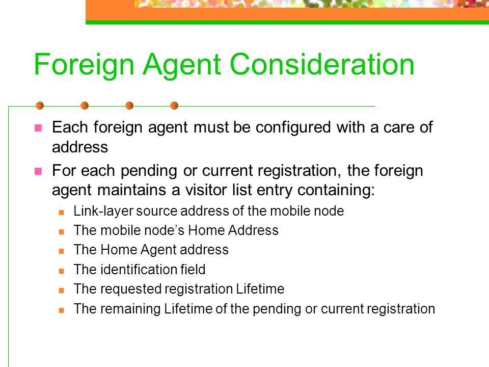 Foreign Agent Consideration Each foreign agent must be configured with a care of address For each pending or current registration, the foreign agent m